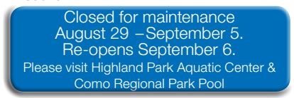 Closed for maintenance August 29  –September 5. Re-opens September 6. Please visit Highland Park Aquatic Center & Como Regional Park Pool