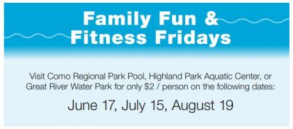 Family Fun & Fitness Fridays Visit Como Regional Park Pool, Highland Park Aquatic Center, or Great River Water Park for only $2 / person on the following dates: June 17, July 15, August 19